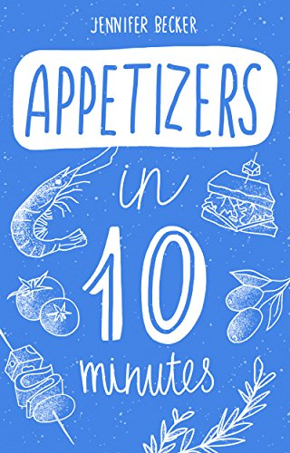 Appetizers in 10 minutes: The Appetizers Bible: Everything You Need In 1 Book- Recipes Tried & True In No Time (10 minutes dishes) by Jennifer Becker