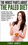 The Worst Parts About The Paleo Diet: How you can overcome the paleo obstacles most people wont admit to