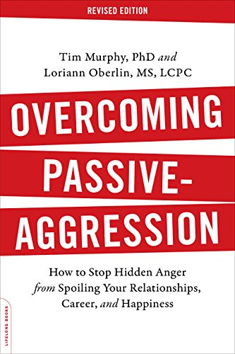 Overcoming Passive-Aggression, Revised Edition: How to Stop Hidden Anger from Spoiling Your Relationships, Career, and Happiness, by Tim M