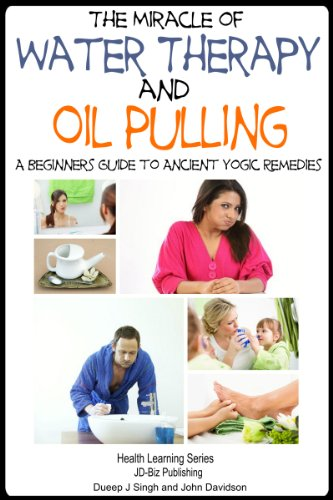 The Miracle Of Water Therapy And Oil Pulling: A Beginners Guide To Ancient Yogic Remedies (Health Learning Series Book 71)