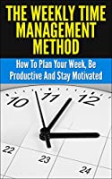 Time Management: Weekly Time Management Method - How To Plan Your Week, Be Productive And Stay Motivated (Time Management, How To Plan, Productive, Motivated) (English Edition)