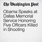 Obama Speaks at Dallas Memorial Service Honoring Five Officers Killed in Shooting | Keith L. Alexander,William Wan,Mark Berman