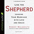 Like the Shepherd: Leading Your Marriage with Love and Grace Hörbuch von Robert Wolgemuth Gesprochen von: Robert Wolgemuth