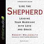 Like the Shepherd: Leading Your Marriage with Love and Grace | Robert Wolgemuth