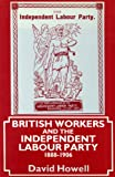 British Workers and the Independent Labour Party 1888-1906 (0719017912) by Howell, David