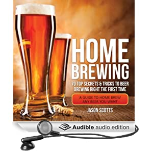 Home Brewing: 70 Top Secrets & Tricks to Beer Brewing Right the First Time: A Guide to Home Brew Any Beer You Want (Unabridged)