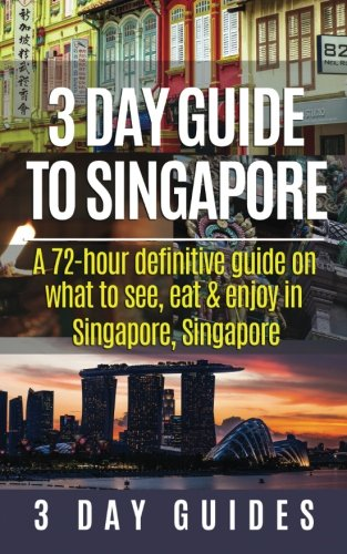 3 Day Guide to Singapore: A 72-hour Definitive Guide on What to See, Eat and Enjoy in Singapore, Singapore (3 Day Travel Guides) (Volume 12)