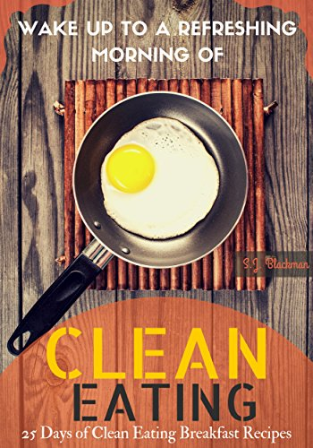 Wake Up to a Refreshing Morning of Clean Eating: 25 Days of Clean Eating Breakfast Recipes by S.J. Blackman