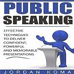 Public Speaking: Effective Techniques to Deliver Confident, Powerful Presentation | Jordan Koma
