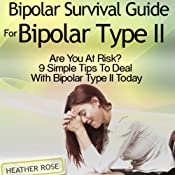 Bipolar 2: Bipolar Survival Guide for Bipolar Type II: Are You at Risk? 9 Simple Tips to Deal with Bipolar Type II Today | [Heather Rose]