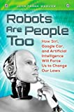 img - for Robots Are People Too: How Siri, Google Car, and Artificial Intelligence Will Force Us to Change Our Laws book / textbook / text book