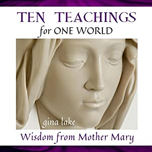 Ten Teachings for One World: Wisdom from Mother Mary | [Gina Lake]