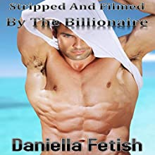 Stripped and Filmed by the Billionaire (       UNABRIDGED) by Daniella Fetish Narrated by Lion Queen