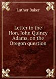 img - for Letter to the Hon. John Quincy Adams, on the Oregon question. Talbot collection of British pamphlets book / textbook / text book
