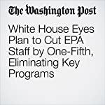 White House Eyes Plan to Cut EPA Staff by One-Fifth, Eliminating Key Programs | Juliet Eilperin,Brady Dennis