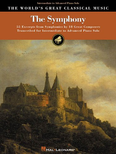 The Symphony: The World's Great Classical Music : Intermediate to Advanced Piano Solo : 55 Excerpts from 47 Symphonies by 18 Great Composers