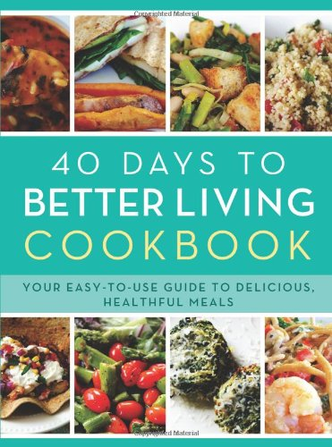The 40 Days to Better Living Cookbook Your Easy-to-Use Guide to Delicious, Heal