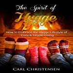 The Spirit of Hygge: How to Embrace the Hygge Lifestyle of Cosy & Simple Living | Carl Christensen