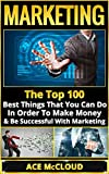 Marketing: The Top 100 Best Things That You Can Do In Order To Make Money & Be Successful With Marketing (Marketing For Business, Marketing & Sales, Marketing Strategies, Social Media Marketing)