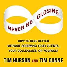Never Be Closing: How to Sell Better Without Screwing Your Clients, Your Colleagues, or Yourself (       UNABRIDGED) by Tim Hurson, Tim Dunne Narrated by Tim Hurson