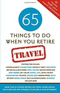 65 Things To Do When You Retire: Travel - 65 Intrepid Travel Writers and Experts Reveal Fun Places and Horizons to Explore in Your Retirement from Sellers Publishing Inc