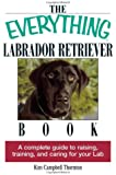 The Everything Labrador Retriever Book: A Complete Guide to Raising, Training, and Caring for Your Lab (Everything (Pets))