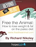 Richard Nikoley Free The Animal: Lose Weight & Fat With The Paleo Diet