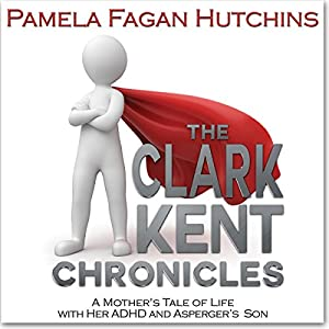 The Clark Kent Chronicles: A Mother's Tale Of Life With Her ADHD And Asperger's Son | [Pamela Fagan Hutchins]