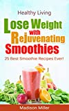 Lose Weight with Rejuvenating Smoothies: 25 Best Smoothie Recipes Ever! (Healthy Living)