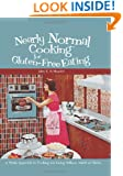 Nearly Normal Cooking For Gluten-Free Eating: A Fresh Approach to Cooking and Living Without Wheat or Gluten