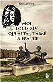 echange, troc Eric Leclercq - Moi Louis XIV qui ai tant aimé la France