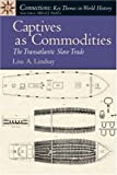 Lisa A. Lindsay Captives as Commodities: The Transatlantic Slave Trade (Connections: Key Themes in World History)