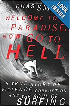 Welcome to Paradise, Now Go to Hell: A True Story of Violence, Corruption, and the Soul of Surfing by Chas Smith