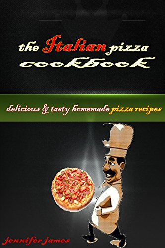 The Italian Pizza Cookbook - Delicious & Tasty  Home-made Pizza Recipes by jennifer james