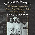 Whiskey Women: The Untold Story of How Women Saved Bourbon, Scotch, and Irish Whiskey | Fred Minnick