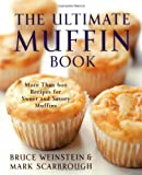 Bruce Weinstein The Ultimate Muffin Book: More Than 600 Recipes for Sweet and Savory Muffins
