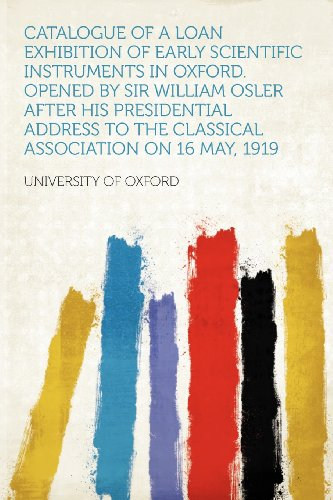 Catalogue of a Loan Exhibition of Early Scientific Instruments in Oxford. Opened by Sir William Osler After His Presidential Address to the Classical Association on 16 May, 1919