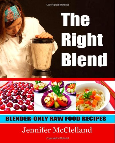 The Right Blend: Blender-only Raw Food Recipes by Ms. Jennifer McClelland