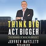 Think Big, Act Bigger: The Rewards of Being Relentless | Jeffrey W. Hayzlett,Jim Eber