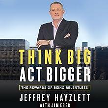 Think Big, Act Bigger: The Rewards of Being Relentless (       UNABRIDGED) by Jeffrey W. Hayzlett, Jim Eber Narrated by Jeffrey Hayzlett