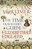 The Time Traveller's Guide to Elizabethan England by Mortimer, Ian (2012)