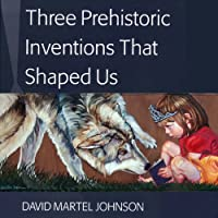 Three Prehistoric Inventions That Shaped Us (       ABRIDGED) by David Martel Johnson Narrated by David Martel Johnson