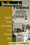 Yellowcake Towns - Uranium Mining Communities in the American West (Mining the American West)