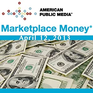 Marketplace Money, April 12, 2013 | [Kai Ryssdal]