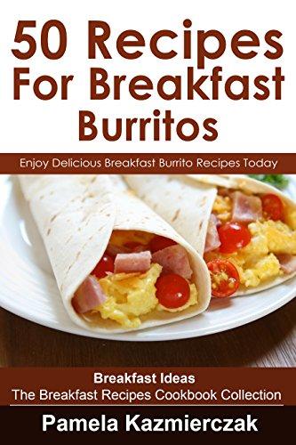 50 Recipes For Breakfast Burritos - Enjoy Delicious Breakfast Burrito Recipes Today (Breakfast Ideas - The Breakfast Recipes Cookbook Collection 12) (Book Twelve Recipes compare prices)