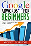 Google AdWords for Beginners: A Simple Guide to PPC Advertising - Start a campaign in less than 24 hours (Google, Adwords, Online Advertising, PPC, Cost Per Click, Pay Per Click)