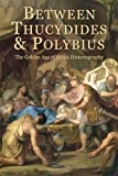 Between Thucydides and Polybius: The Golden Age of Greek Historiography (Hellenic Studies Series)