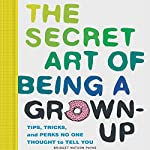 The Secret Art of Being a Grown Up: Tips, Tricks, and Perks No One Thought to Tell You | Bridget Watson Payne