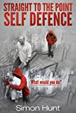 Straight to the Point Self Defence: Your Definitive Guide to Self Protection