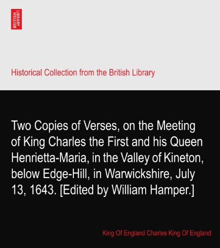 Two Copies of Verses, on the Meeting of King Charles the First and his Queen Henrietta-Maria, in the Valley of Kineton, below Edge-Hill, in Warwickshire, July 13, 1643. [Edited by William Hamper.] PDF